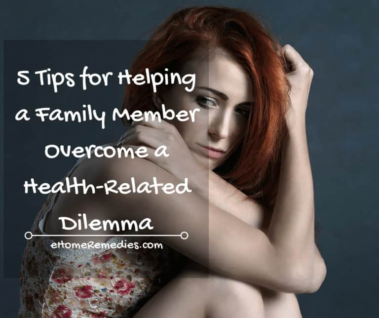 5 Tips for Helping a Family Member Overcome a Health-Related Dilemma