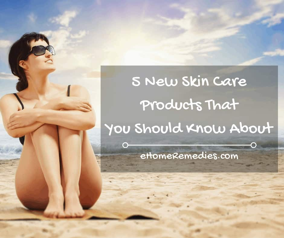 5 New Skin Care Products That You Should Know About